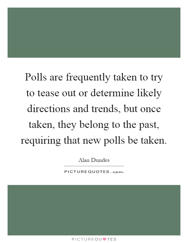 Polls are frequently taken to try to tease out or determine likely directions and trends, but once taken, they belong to the past, requiring that new polls be taken Picture Quote #1