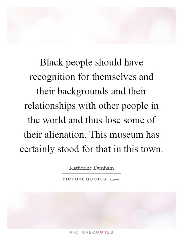 Black people should have recognition for themselves and their backgrounds and their relationships with other people in the world and thus lose some of their alienation. This museum has certainly stood for that in this town Picture Quote #1