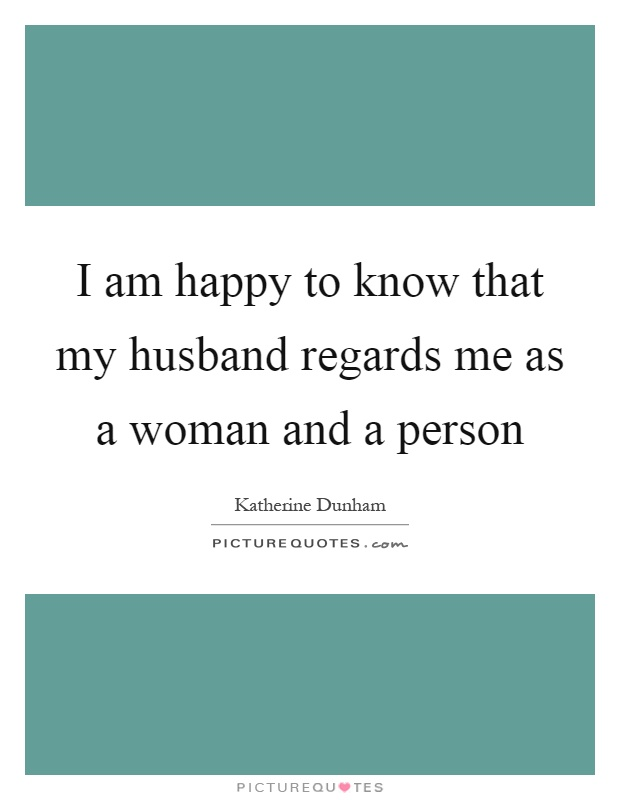 I am happy to know that my husband regards me as a woman and a person Picture Quote #1