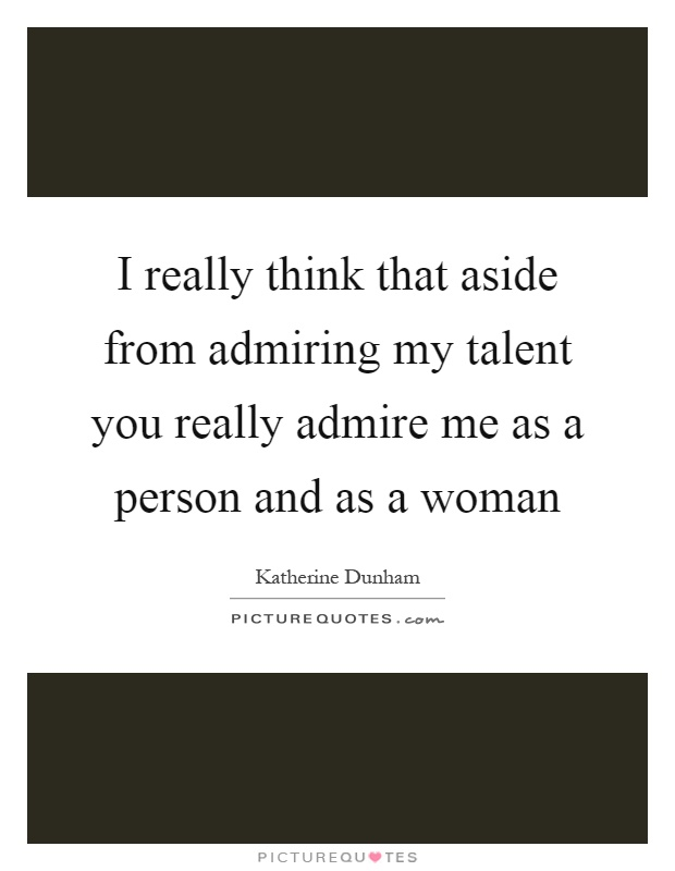 I really think that aside from admiring my talent you really admire me as a person and as a woman Picture Quote #1