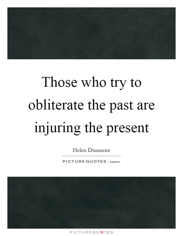 Those who try to obliterate the past are injuring the present Picture Quote #1