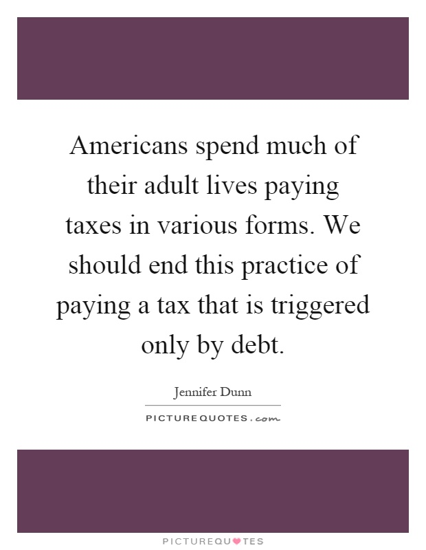 Americans spend much of their adult lives paying taxes in various forms. We should end this practice of paying a tax that is triggered only by debt Picture Quote #1