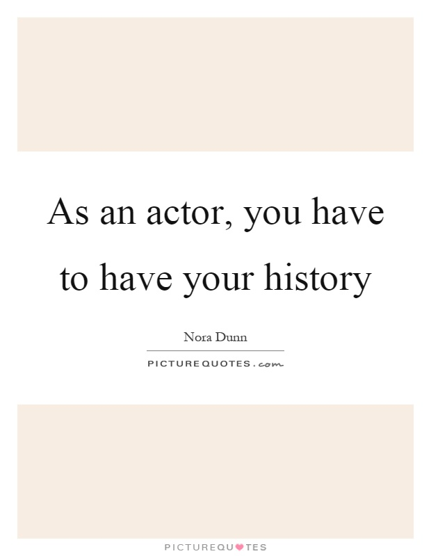 As an actor, you have to have your history Picture Quote #1