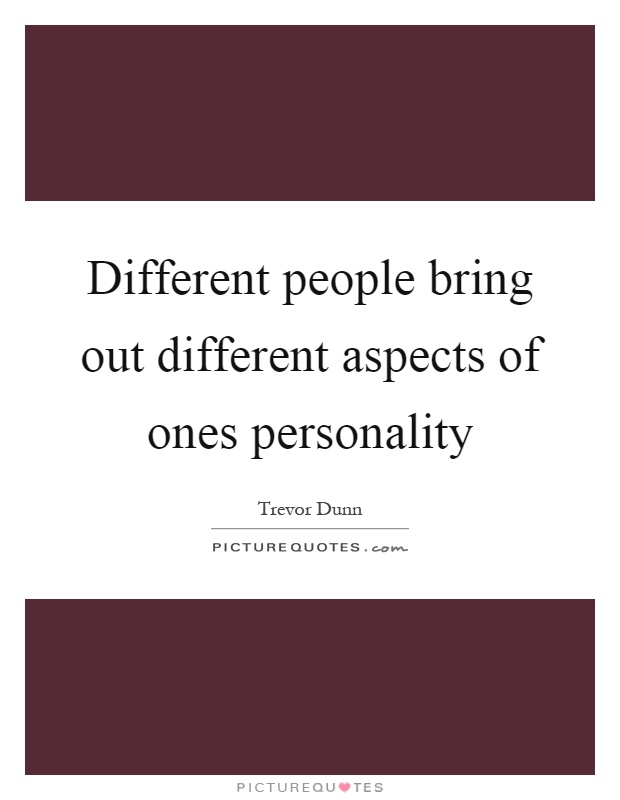 Different people bring out different aspects of ones personality Picture Quote #1
