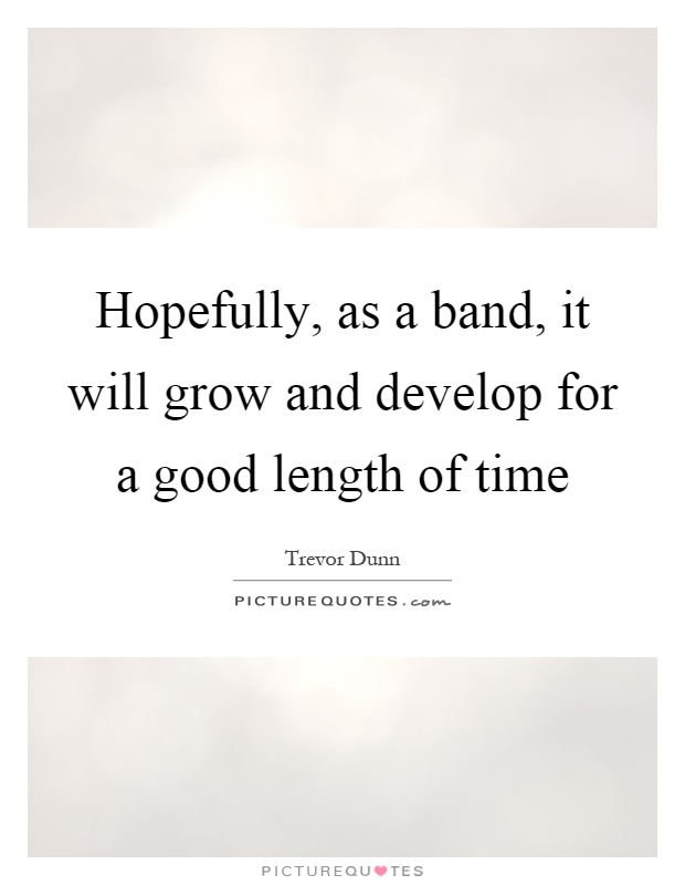 Hopefully, as a band, it will grow and develop for a good length of time Picture Quote #1