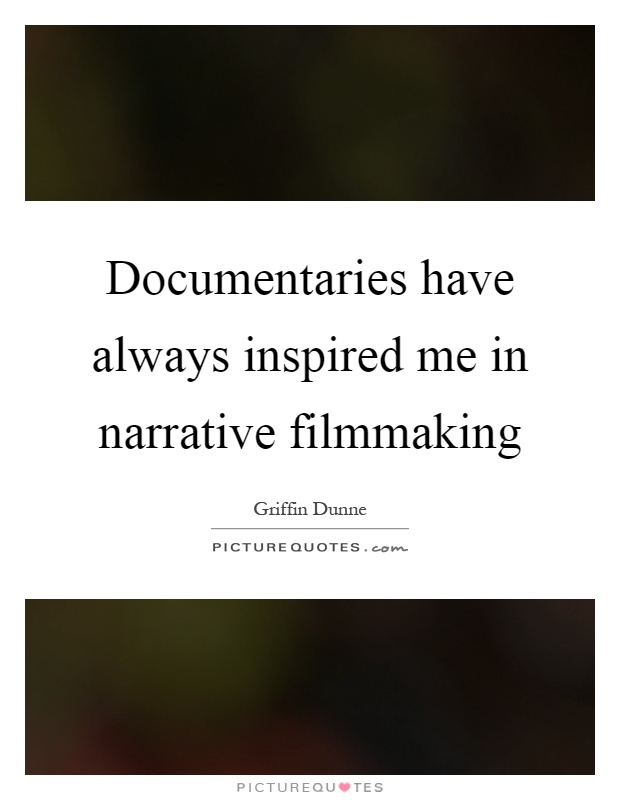 Documentaries have always inspired me in narrative filmmaking Picture Quote #1