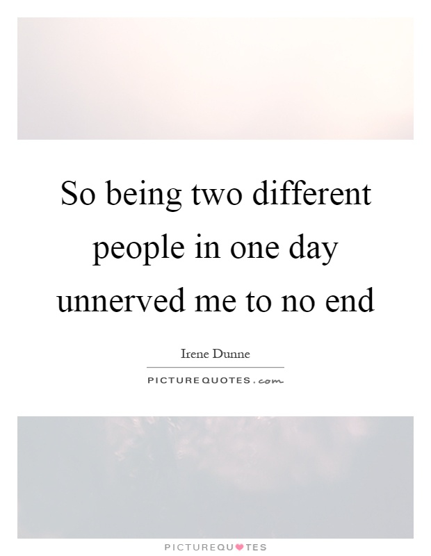 So being two different people in one day unnerved me to no end Picture Quote #1