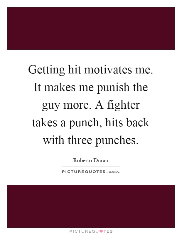 Getting hit motivates me. It makes me punish the guy more. A fighter takes a punch, hits back with three punches Picture Quote #1