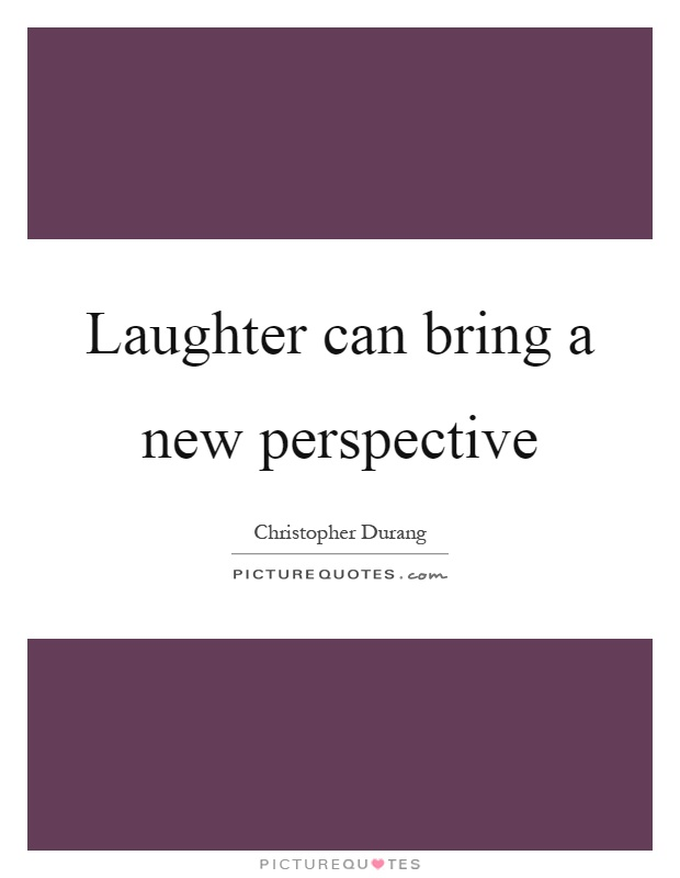 Laughter can bring a new perspective Picture Quote #1