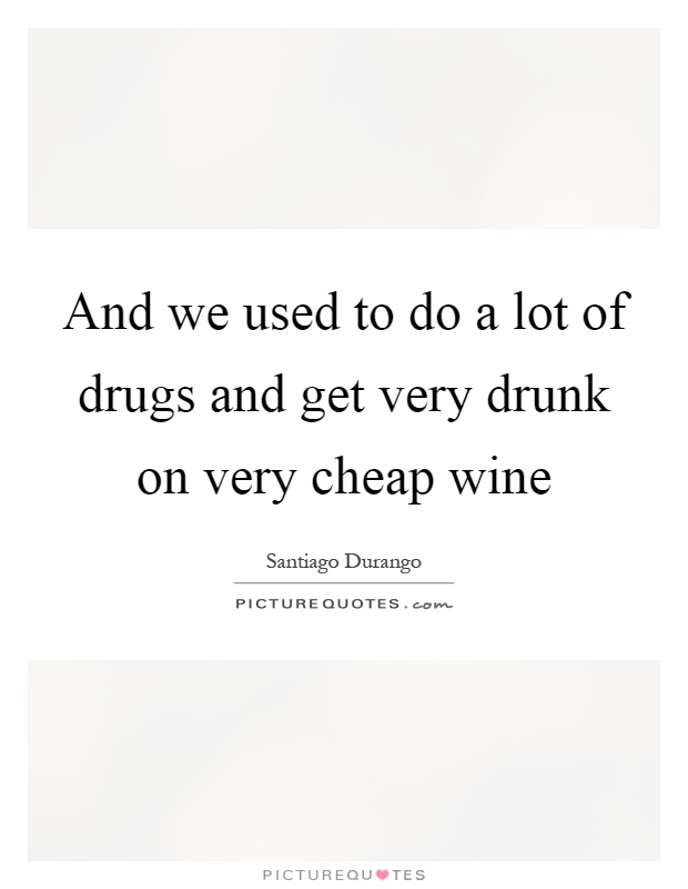 And we used to do a lot of drugs and get very drunk on very cheap wine Picture Quote #1