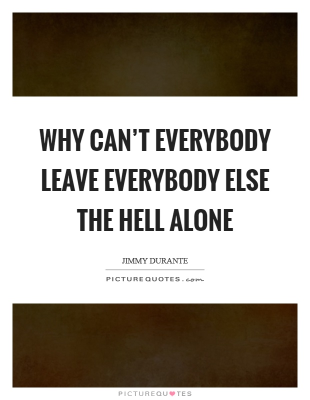 Why can't everybody leave everybody else the hell alone Picture Quote #1