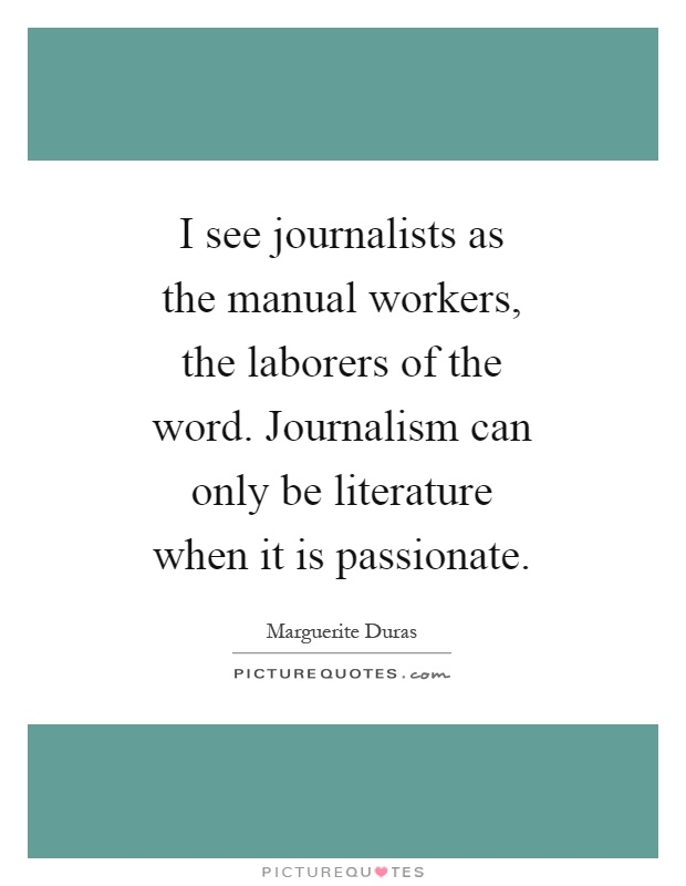 I see journalists as the manual workers, the laborers of the word. Journalism can only be literature when it is passionate Picture Quote #1