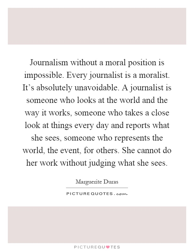 Journalism without a moral position is impossible. Every journalist is a moralist. It's absolutely unavoidable. A journalist is someone who looks at the world and the way it works, someone who takes a close look at things every day and reports what she sees, someone who represents the world, the event, for others. She cannot do her work without judging what she sees Picture Quote #1