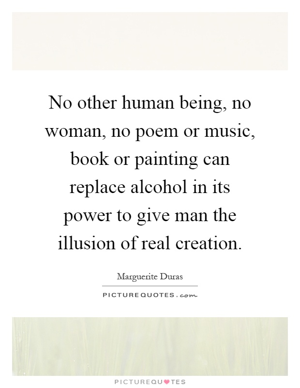 No other human being, no woman, no poem or music, book or painting can replace alcohol in its power to give man the illusion of real creation Picture Quote #1