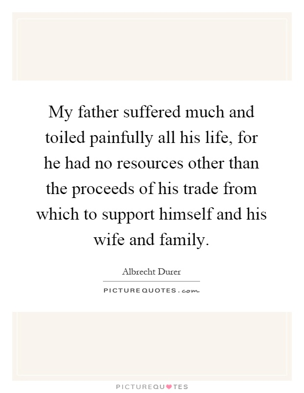 My father suffered much and toiled painfully all his life, for he had no resources other than the proceeds of his trade from which to support himself and his wife and family Picture Quote #1