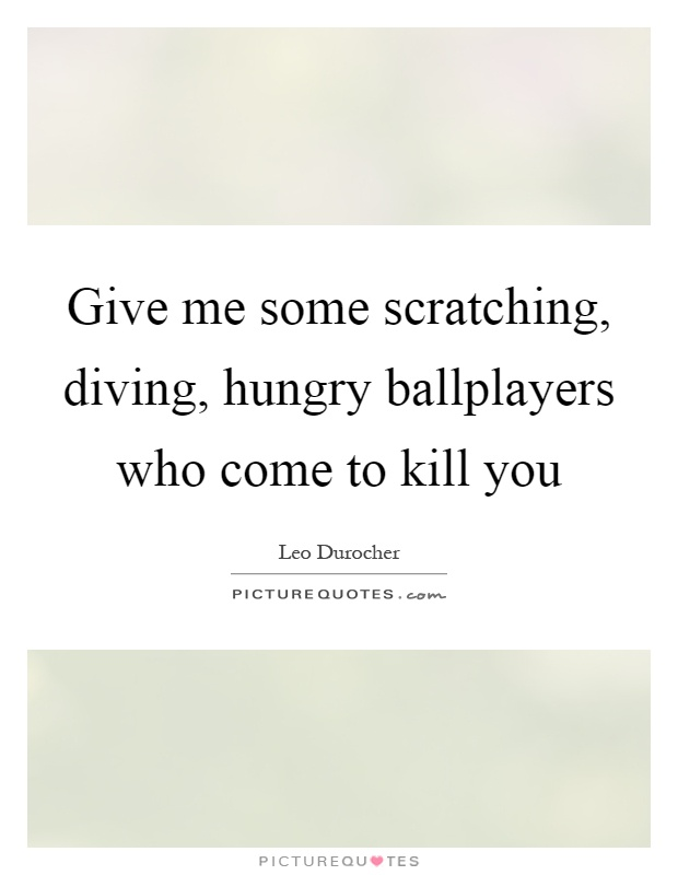 Give me some scratching, diving, hungry ballplayers who come to kill you Picture Quote #1