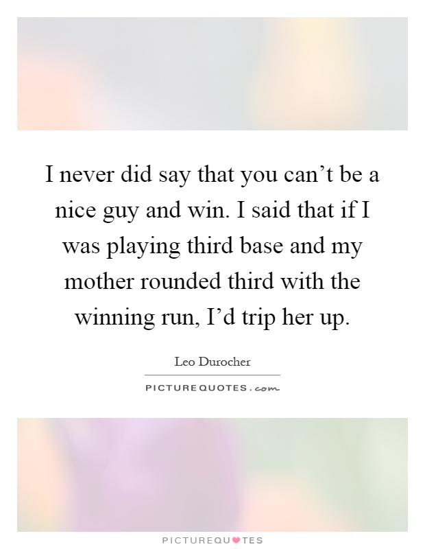 I never did say that you can't be a nice guy and win. I said that if I was playing third base and my mother rounded third with the winning run, I'd trip her up Picture Quote #1
