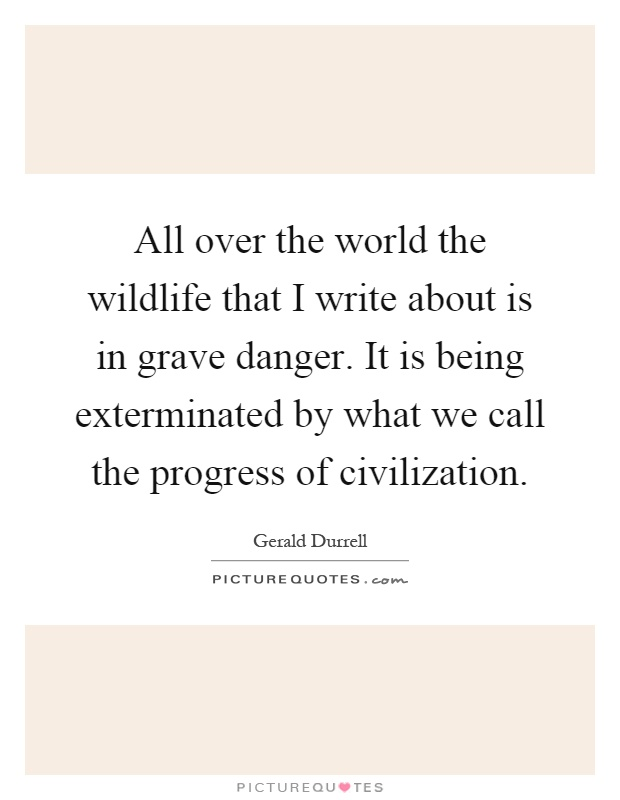 All over the world the wildlife that I write about is in grave danger. It is being exterminated by what we call the progress of civilization Picture Quote #1