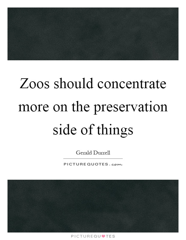 Zoos should concentrate more on the preservation side of things Picture Quote #1