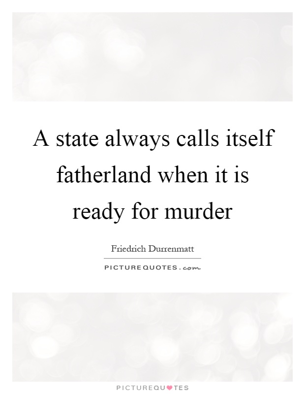 A state always calls itself fatherland when it is ready for murder Picture Quote #1