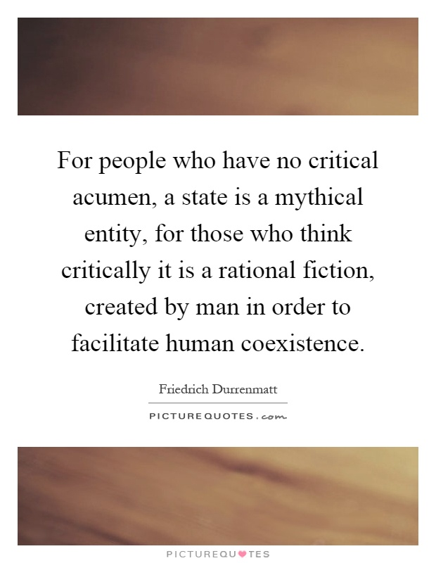 For people who have no critical acumen, a state is a mythical entity, for those who think critically it is a rational fiction, created by man in order to facilitate human coexistence Picture Quote #1