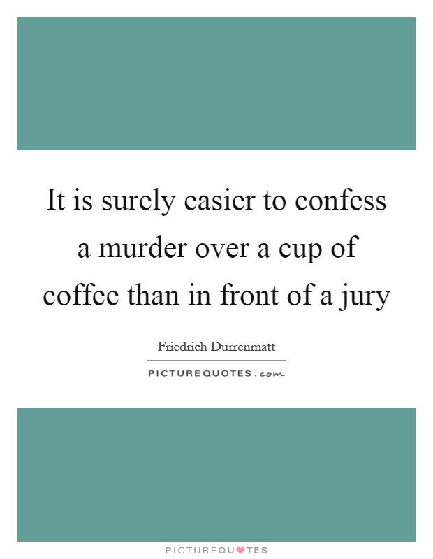 It is surely easier to confess a murder over a cup of coffee than in front of a jury Picture Quote #1