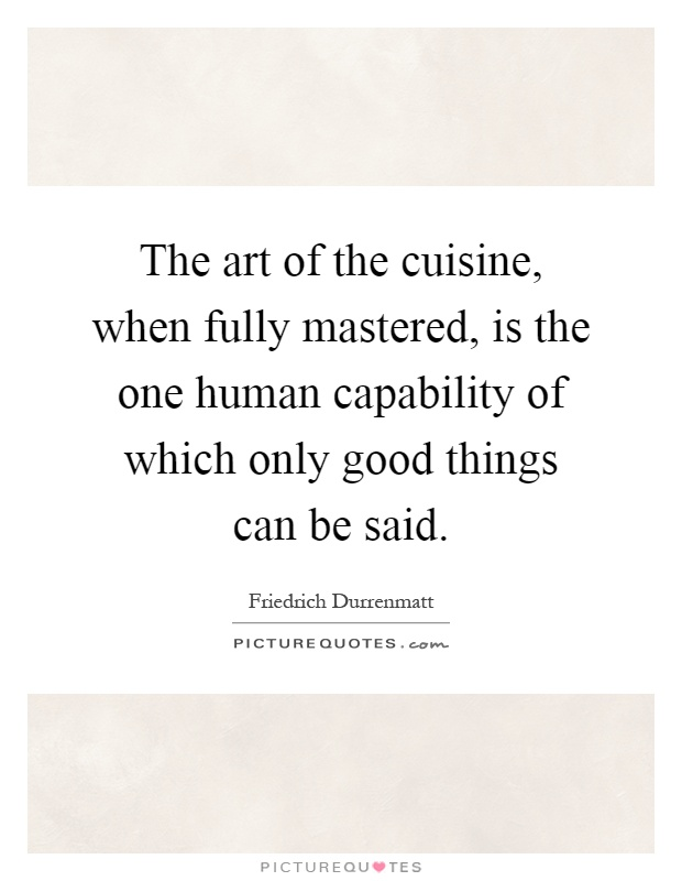 The art of the cuisine, when fully mastered, is the one human capability of which only good things can be said Picture Quote #1