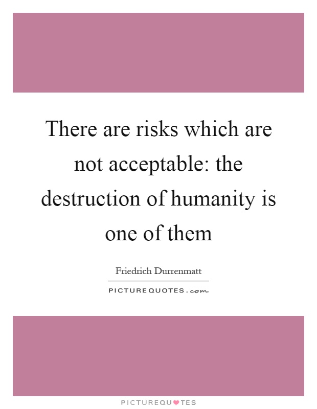 There are risks which are not acceptable: the destruction of humanity is one of them Picture Quote #1