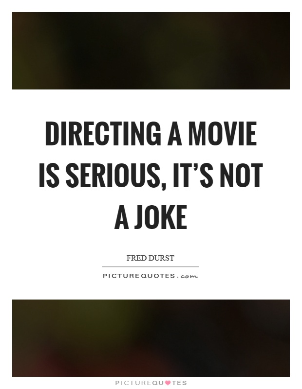 Directing a movie is serious, it's not a joke Picture Quote #1