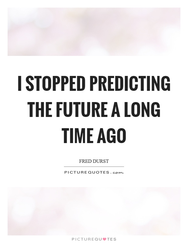 I stopped predicting the future a long time ago Picture Quote #1