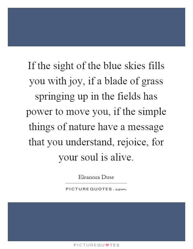 If the sight of the blue skies fills you with joy, if a blade of grass springing up in the fields has power to move you, if the simple things of nature have a message that you understand, rejoice, for your soul is alive Picture Quote #1