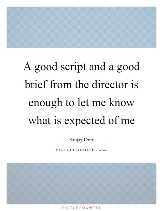 A good script and a good brief from the director is enough to let me know what is expected of me Picture Quote #1