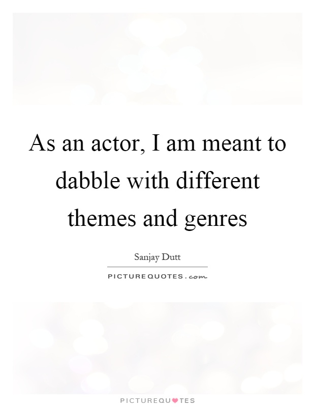 As an actor, I am meant to dabble with different themes and genres Picture Quote #1