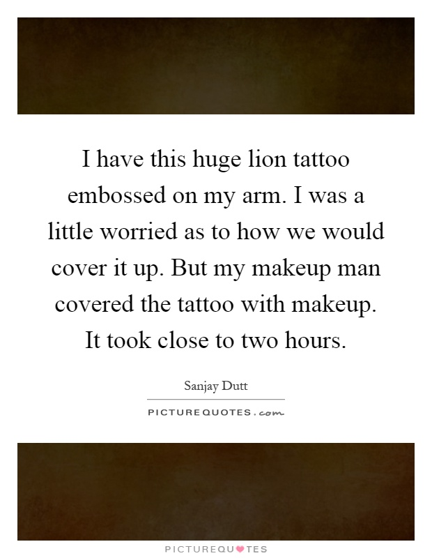 I have this huge lion tattoo embossed on my arm. I was a little worried as to how we would cover it up. But my makeup man covered the tattoo with makeup. It took close to two hours Picture Quote #1