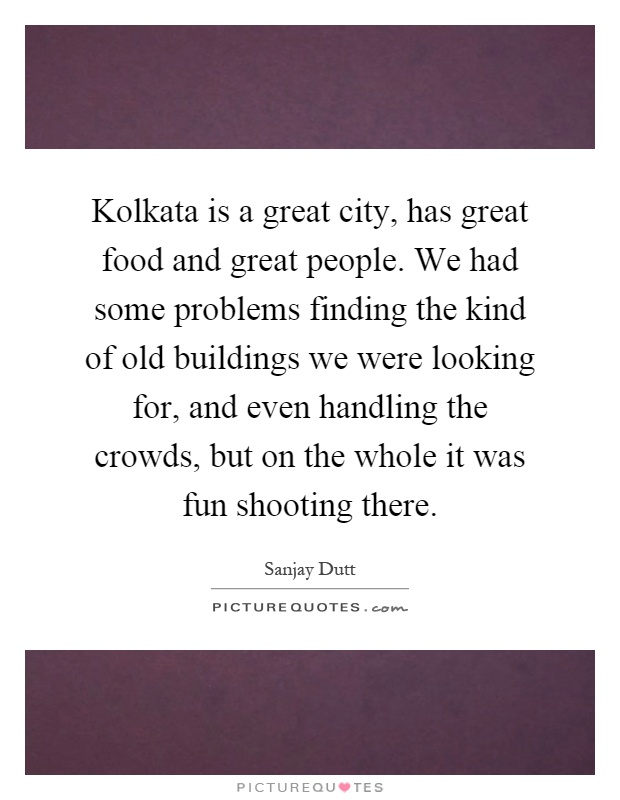Kolkata is a great city, has great food and great people. We had some problems finding the kind of old buildings we were looking for, and even handling the crowds, but on the whole it was fun shooting there Picture Quote #1