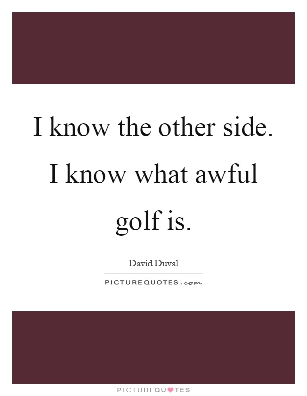 I know the other side. I know what awful golf is Picture Quote #1