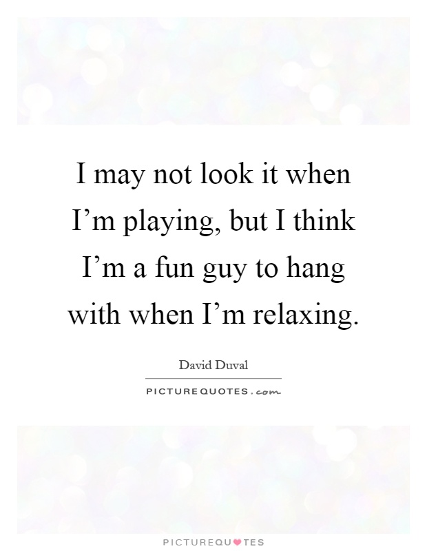 I may not look it when I'm playing, but I think I'm a fun guy to hang with when I'm relaxing Picture Quote #1