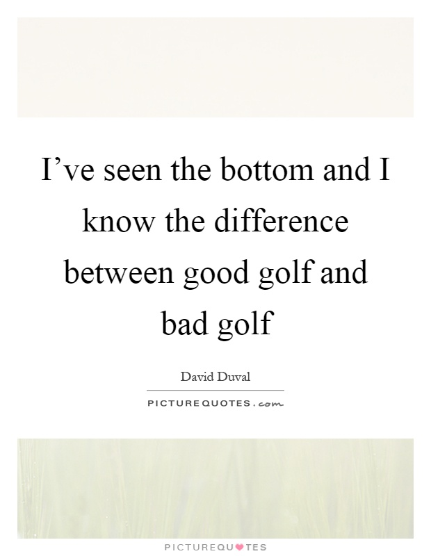 I've seen the bottom and I know the difference between good golf and bad golf Picture Quote #1