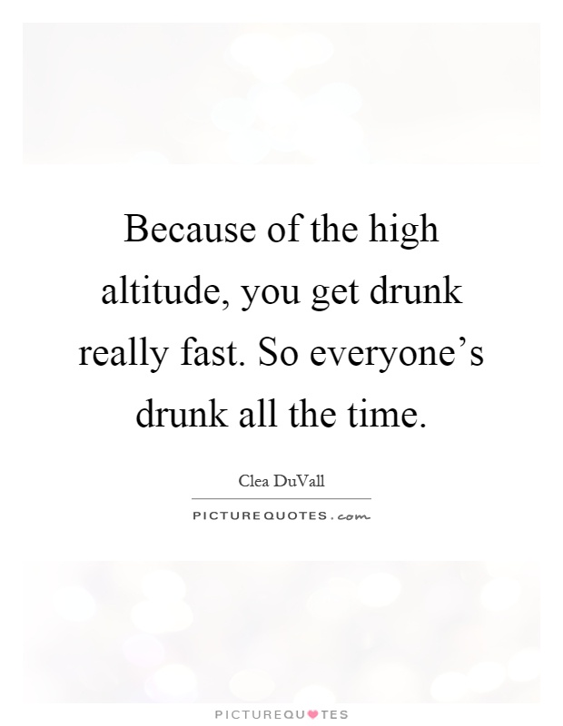 Because of the high altitude, you get drunk really fast. So everyone's drunk all the time Picture Quote #1