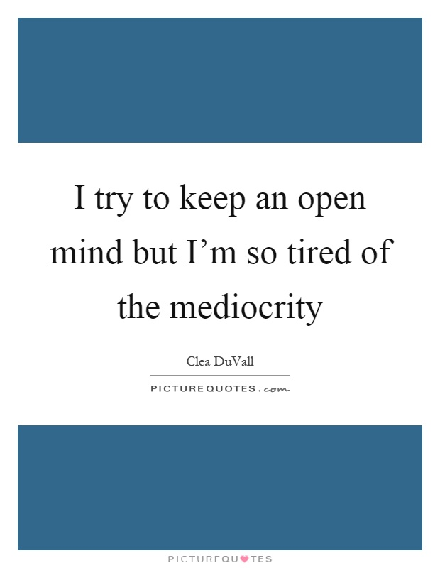 I try to keep an open mind but I'm so tired of the mediocrity Picture Quote #1