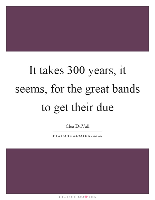 It takes 300 years, it seems, for the great bands to get their due Picture Quote #1