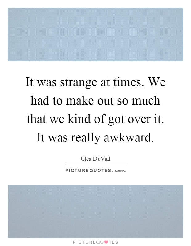 It was strange at times. We had to make out so much that we kind of got over it. It was really awkward Picture Quote #1