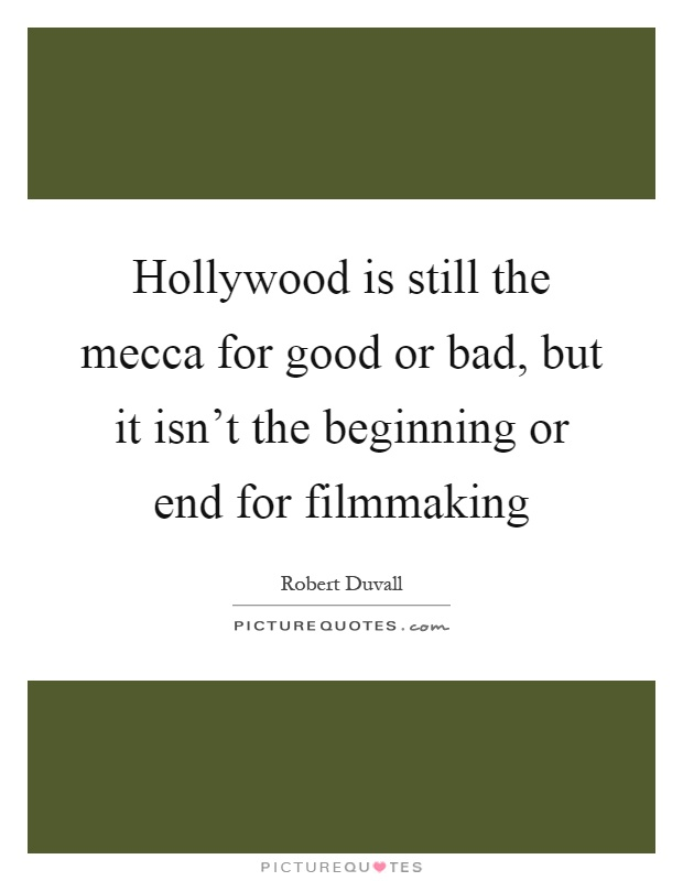 Hollywood is still the mecca for good or bad, but it isn't the beginning or end for filmmaking Picture Quote #1