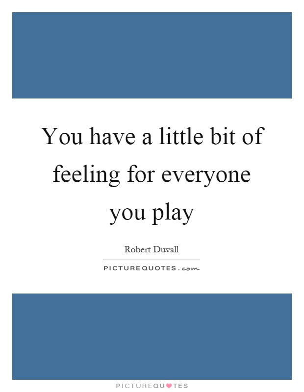 You have a little bit of feeling for everyone you play Picture Quote #1