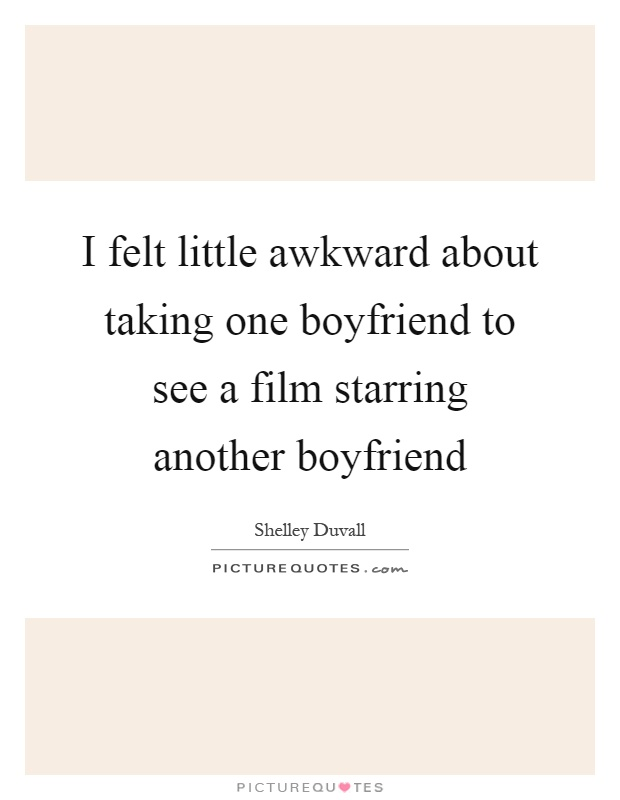 I felt little awkward about taking one boyfriend to see a film starring another boyfriend Picture Quote #1