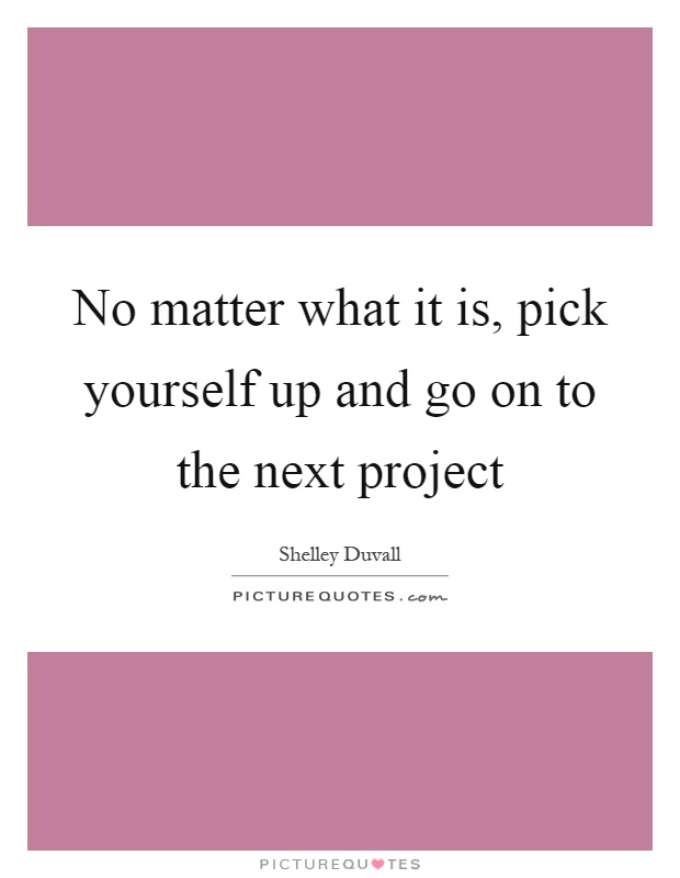 No matter what it is, pick yourself up and go on to the next project Picture Quote #1