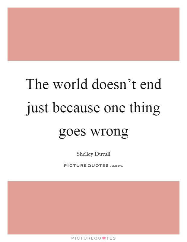 The world doesn't end just because one thing goes wrong Picture Quote #1