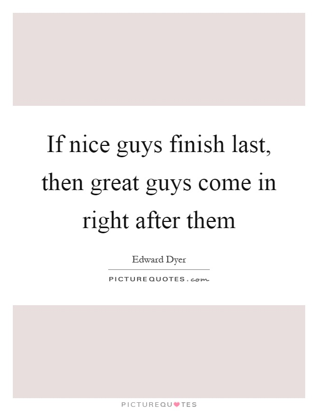 If nice guys finish last, then great guys come in right after them Picture Quote #1