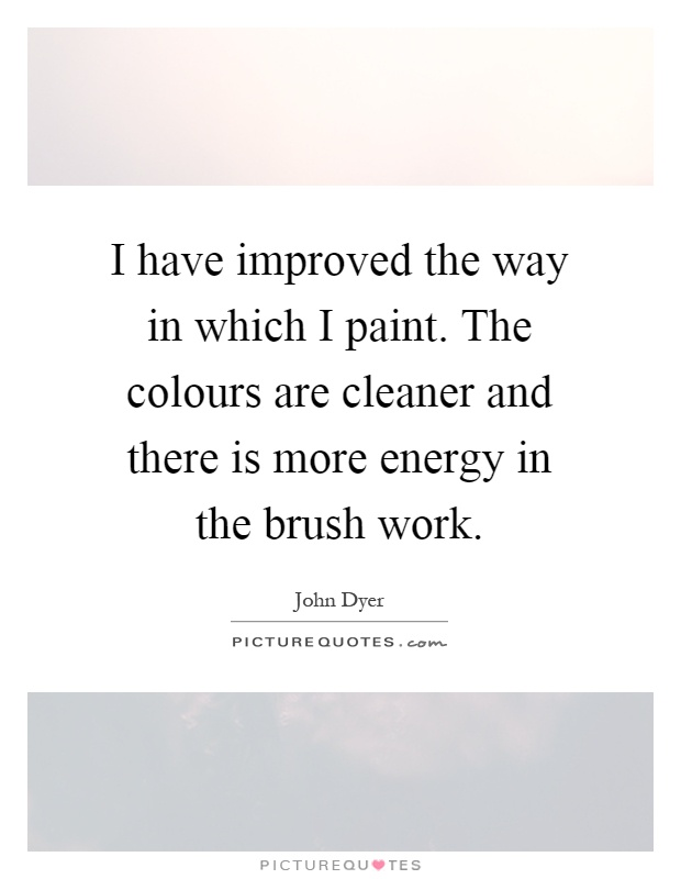 I have improved the way in which I paint. The colours are cleaner and there is more energy in the brush work Picture Quote #1