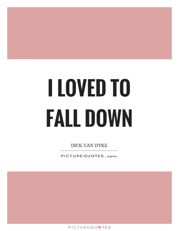 I loved to fall down Picture Quote #1